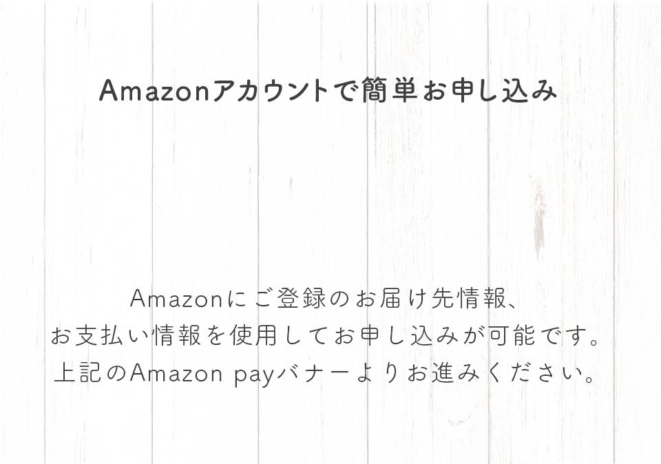 Amazonアカウントで簡単お申し込み。Amazonにご登録のお届け先情報、お支払い情報を使用してお申し込みが可能です。上記のAmazon payバナーよりお進みください。
